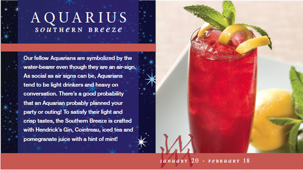 Our fellow Aquarians are symbolized by the water-bearer even though they are an air-sign. As social as air signs can be, Aquarians tend to be light drinkers and heavy on conversation. There's a good probability that an Aquarian probably planned your party or outing! To satisfy their light and crisp tastes, the Southern Breeze is crafted with Hendrick's Gin, Cointreau, iced tea and pomegranate juice with a hint of mint!