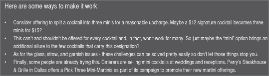 "Here are some ways to make it work:   Consider offering to split a cocktail into three minis for a reasonable upcharge. Maybe a $12 signature cocktail becomes three minis for $15? This can't and shouldn't be offered for every cocktail and, in fact, won't work for many. So just maybe the ""mini"" option brings an additional allure to the few cocktails that carry this designation? As for the glass, straw, and garnish issues - these challenges can be solved pretty easily so don't let those things stop you. Finally, some people are already trying this. Caterers are selling mini cocktails at weddings and receptions. Perry's Steakhouse & Grille in Dallas offers a Pick Three Mini-Martinis as part of its campaign to promote their new martini offerings."