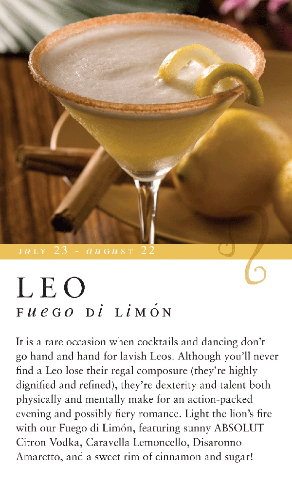 It is a rare occasion when cocktails and dancing don't go hand and hand for lavish Leos. Although you'll never find a Leo lose their regal composure (they're highly dignified and refined), they're dexterity and talent both physically and mentally make for an action-packed evening and possibly fiery romance. Light the lion's fire with our Fuego Di Limón, featuring sunny ABSOLUT Citron Vodka, Caravella Lemoncello, Disaronno Amaretto, and a sweet rim of cinnamon and sugar!